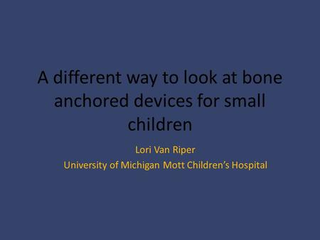 A different way to look at bone anchored devices for small children Lori Van Riper University of Michigan Mott Children's Hospital.