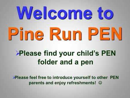 Welcome to Pine Run PEN  Please find your child's PEN folder and a pen  Please feel free to introduce yourself to other PEN parents and enjoy refreshments!