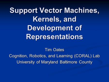 Support Vector Machines, Kernels, and Development of Representations Tim Oates Cognition, Robotics, and Learning (CORAL) Lab University of Maryland Baltimore.