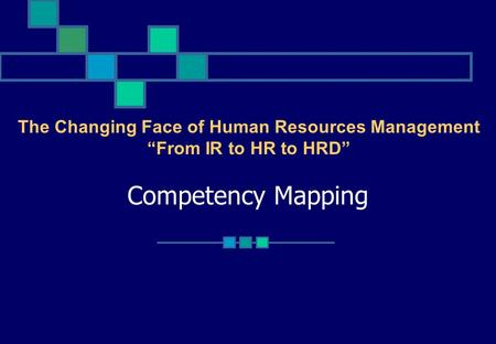 "Competency Mapping The Changing Face of Human Resources Management ""From IR to HR to HRD"""