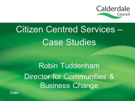 Date Citizen Centred Services – Case Studies Robin Tuddenham Director for Communities & Business Change.