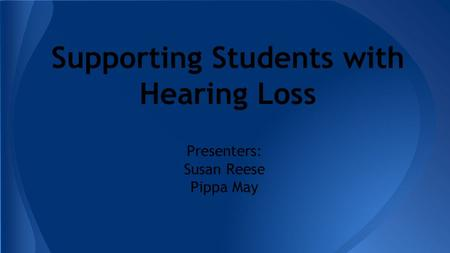 Supporting Students with Hearing Loss Presenters: Susan Reese Pippa May.
