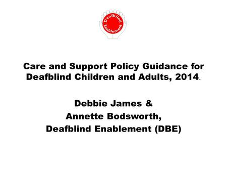 Care and Support Policy Guidance for Deafblind Children and Adults, 2014. Debbie James & Annette Bodsworth, Deafblind Enablement (DBE)