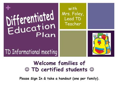 + Welcome families of TD certified students Please Sign In & take a handout (one per family). with Mrs. Foley, Lead TD Teacher.