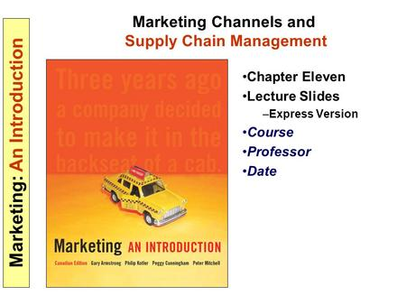 Marketing: An Introduction Marketing Channels and Supply Chain Management Chapter Eleven Lecture Slides –Express Version Course Professor Date.