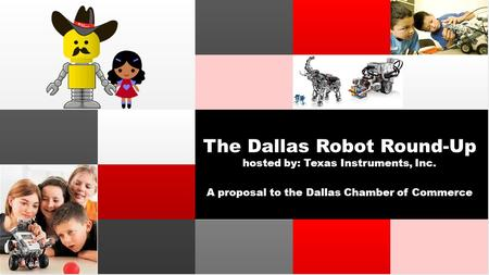 The Dallas Robot Round-Up hosted by: Texas Instruments, Inc. A proposal to the Dallas Chamber of Commerce.