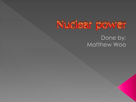  The use of sustained nuclear fission to generate heat and to do useful work  A form of energy that is powerful yet dangerous  Radioactive.