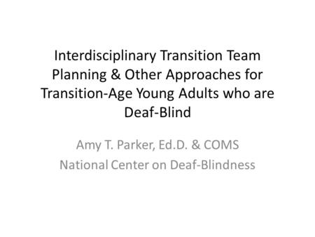 Interdisciplinary Transition Team Planning & Other Approaches for Transition-Age Young Adults who are Deaf-Blind Amy T. Parker, Ed.D. & COMS National Center.