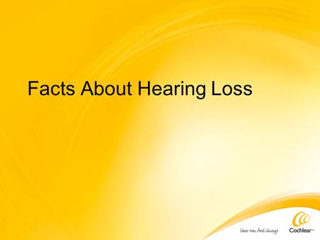 Facts About Hearing Loss. Learning Objective Inform you about hearing loss statistics related to: Age Noise Birth Prevalence Lack of prevention.