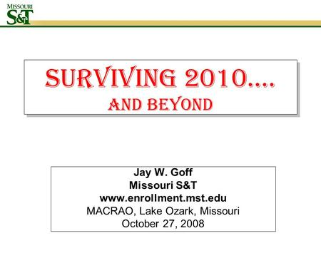 Surviving 2010…. AND BEYOND Jay W. Goff Missouri S&T www.enrollment.mst.edu MACRAO, Lake Ozark, Missouri October 27, 2008.
