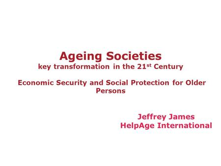 Ageing Societies key transformation in the 21 st Century Economic Security and Social Protection for Older Persons Jeffrey James HelpAge International.