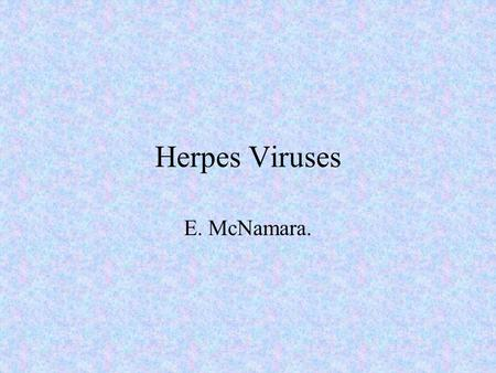 Herpes Viruses E. McNamara.. History 1900. Epidemiological linkage of varicella and zoster. 1943. EM of vesicle fluid 1953. Isolation of virus. 1986.
