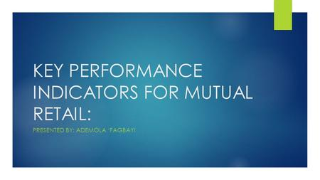 KEY PERFORMANCE INDICATORS FOR MUTUAL RETAIL: PRESENTED BY: ADEMOLA 'FAGBAYI.
