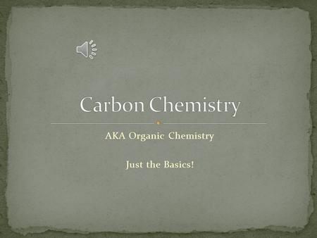 AKA Organic Chemistry Just the Basics! The chemistry of carbon is important. Carbon atoms can bond to one another in chains, rings, and branching networks.