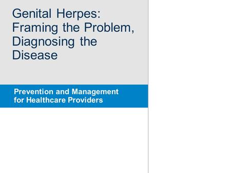Genital Herpes: Framing the Problem, Diagnosing the Disease Prevention and Management for Healthcare Providers.