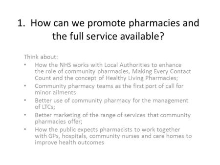 1. How can we promote pharmacies and the full service available? Think about: How the NHS works with Local Authorities to enhance the role of community.