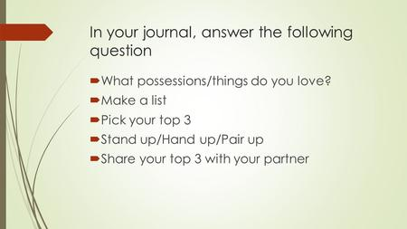 In your journal, answer the following question  What possessions/things do you love?  Make a list  Pick your top 3  Stand up/Hand up/Pair up  Share.