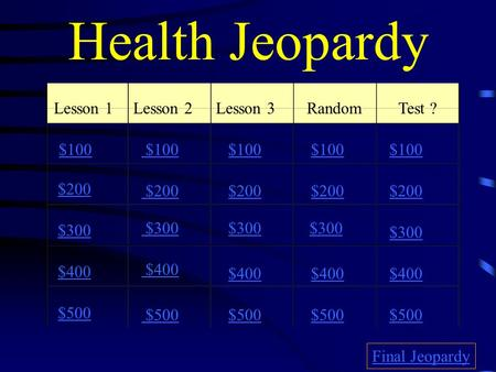 Health Jeopardy Lesson 1Lesson 2Lesson 3RandomTest ? $100 $200 $300 $400 $500 $100 $200 $300 $400 $500 Final Jeopardy.
