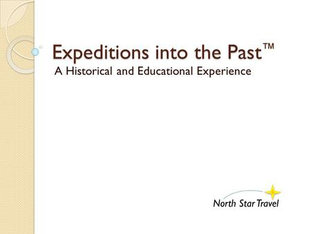 Expeditions into the Past ™ A Historical and Educational Experience North Star Travel.