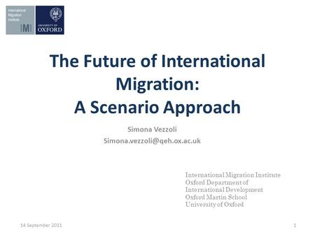 The Future of International Migration: A Scenario Approach 14 September 2011 1 International Migration Institute Oxford Department of International Development.