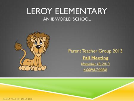 LEROY ELEMENTARY AN IB WORLD SCHOOL Parent Teacher Group 2013 Fall Meeting November 18, 2013 6:00PM-7:00PM PARENT TEACHER GROUP 2013.