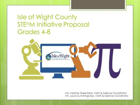 Isle of Wight County STE a M Initiative Proposal Grades 4-8 Mrs. Heather Greer-Elem. Math & Science Coordinator Mrs. Laura Cummings-Sec. Math & Science.
