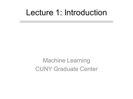 Machine Learning CUNY Graduate Center Lecture 1: Introduction.
