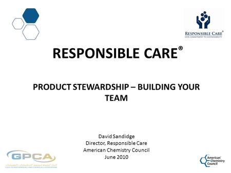 RESPONSIBLE CARE ® PRODUCT STEWARDSHIP – BUILDING YOUR TEAM David Sandidge Director, Responsible Care American Chemistry Council June 2010.