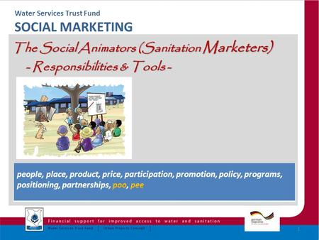 Water Services Trust Fund SOCIAL MARKETING The Social Animators (Sanitation Marketers) - Responsibilities & Tools - - Responsibilities & Tools - 1 people,