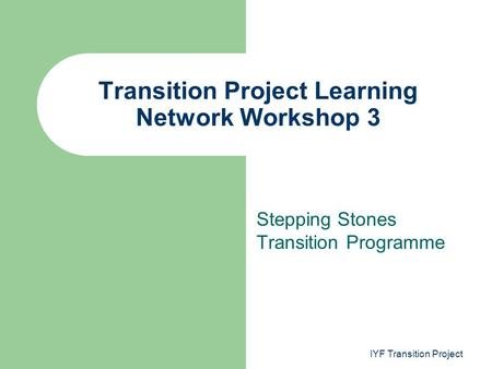 Stepping Stones Transition Programme Transition Project Learning Network Workshop 3 IYF Transition Project.