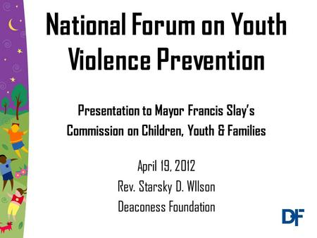 National Forum on Youth Violence Prevention Presentation to Mayor Francis Slay's Commission on Children, Youth & Families April 19, 2012 Rev. Starsky D.