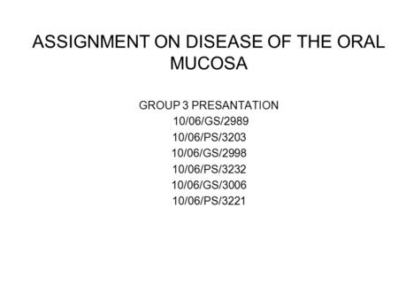 ASSIGNMENT ON DISEASE OF THE ORAL MUCOSA GROUP 3 PRESANTATION 10/06/GS/2989 10/06/PS/3203 10/06/GS/2998 10/06/PS/3232 10/06/GS/3006 10/06/PS/3221.