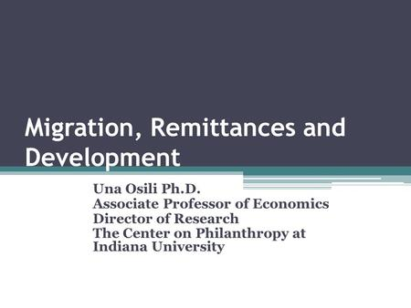 Migration, Remittances and Development Una Osili Ph.D. Associate Professor of Economics Director of Research The Center on Philanthropy at Indiana University.