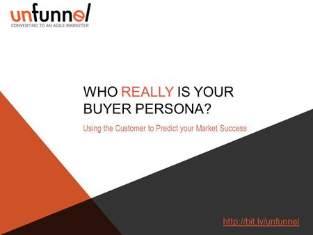 WHO REALLY IS YOUR BUYER PERSONA? Using the Customer to Predict your Market Success
