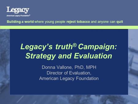 Legacy's truth ® Campaign: Strategy and Evaluation Donna Vallone, PhD, MPH Director of Evaluation, American Legacy Foundation Building a world where young.