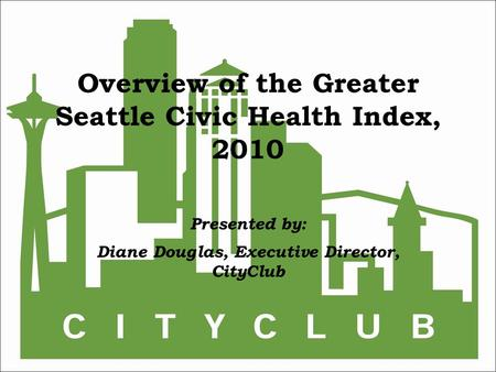 Overview of the Greater Seattle Civic Health Index, 2010 Presented by: Diane Douglas, Executive Director, CityClub.