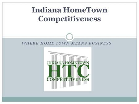 WHERE HOME TOWN MEANS BUSINESS Indiana HomeTown Competitiveness.