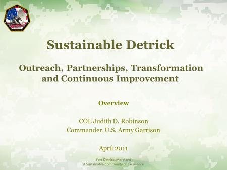 Sustainable Detrick Outreach, Partnerships, Transformation and Continuous Improvement Overview COL Judith D. Robinson Commander, U.S. Army Garrison April.