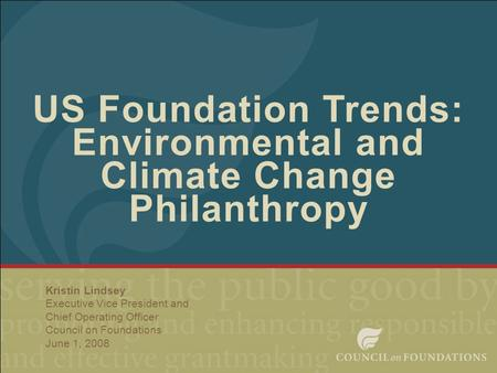 1 US Foundation Trends: Environmental and Climate Change Philanthropy Kristin Lindsey Executive Vice President and Chief Operating Officer Council on Foundations.