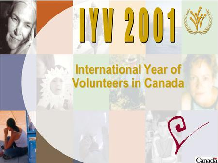 International Year of Volunteers in Canada IYV 2001 ä Declared by United Nations ä Canadian government supported the request to UN for IYV ä Over 100.