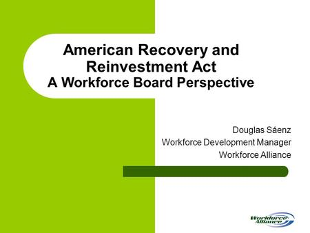 American Recovery and Reinvestment Act A Workforce Board Perspective Douglas Sáenz Workforce Development Manager Workforce Alliance.
