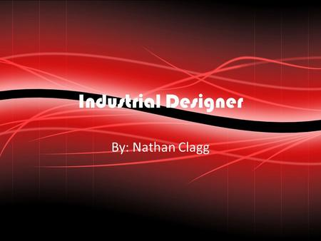 Industrial Designer By: Nathan Clagg. Job Description/Overview Industrial design is a combination of applied art and applied science, whereby the aesthetics,