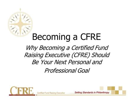Becoming a CFRE Why Becoming a Certified Fund Raising Executive (CFRE) Should Be Your Next Personal and Professional Goal.