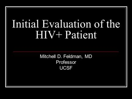 Initial Evaluation of the HIV+ Patient Mitchell D. Feldman, MD Professor UCSF.