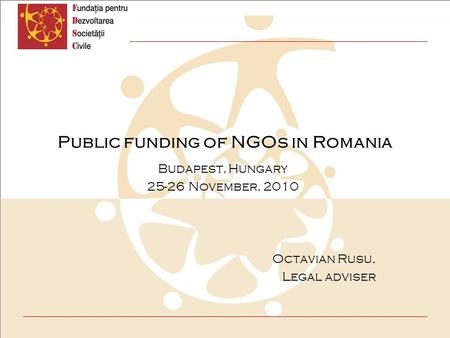 Public funding of NGOs in Romania Budapest, Hungary 25-26 November, 2010 Octavian Rusu, Legal adviser.