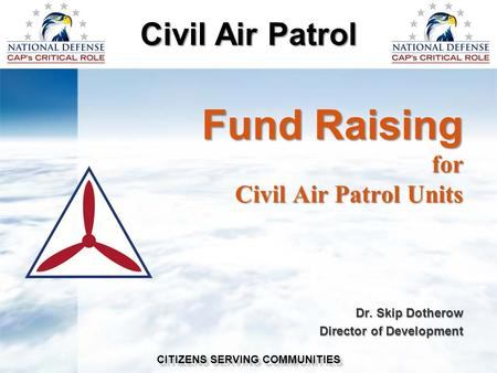 Civil Air Patrol CITIZENS SERVING COMMUNITIES Fund Raising for Civil Air Patrol Units Dr. Skip Dotherow Director of Development.