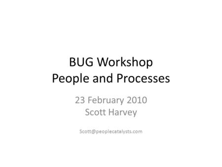 BUG Workshop People and Processes 23 February 2010 Scott Harvey