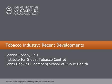  2011 Johns Hopkins Bloomberg School of Public Health Tobacco Industry: Recent Developments Joanna Cohen, PhD Institute for Global Tobacco Control Johns.