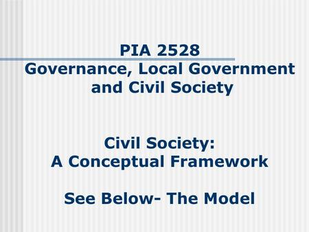 PIA 2528 Governance, Local Government and Civil Society Civil Society: A Conceptual Framework See Below- The Model.