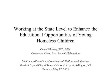Working at the State Level to Enhance the Educational Opportunities of Young Homeless Children Grace Whitney, PhD, MPA Connecticut Head Start State Collaboration.